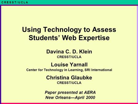 C R E S S T / U C L A Paper presented at AERA New Orleans—April 2000 Using Technology to Assess Students' Web Expertise Davina C. D. Klein CRESST/UCLA.