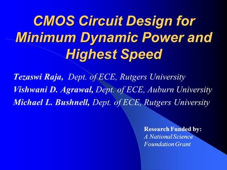CMOS Circuit Design for Minimum Dynamic Power and Highest Speed Tezaswi Raja, Dept. of ECE, Rutgers University Vishwani D. Agrawal, Dept. of ECE, Auburn.