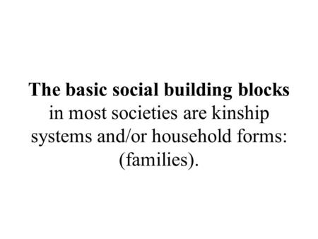 The basic social building blocks in most societies are kinship systems and/or household forms: (families).