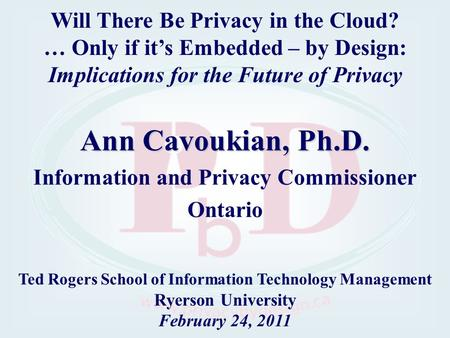 Ann Cavoukian, Ph.D. Information and Privacy Commissioner Ontario Ted Rogers School of Information Technology Management Ryerson University February 24,