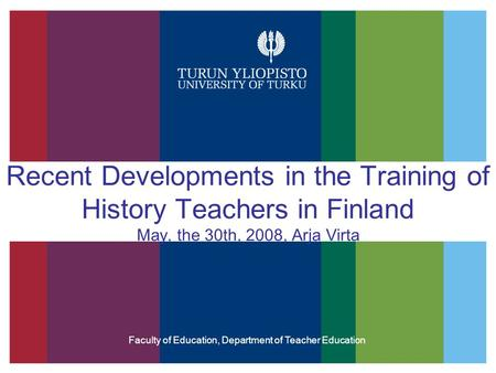 Recent Developments in the Training of History Teachers in Finland May, the 30th, 2008, Arja Virta Faculty of Education, Department of Teacher Education.