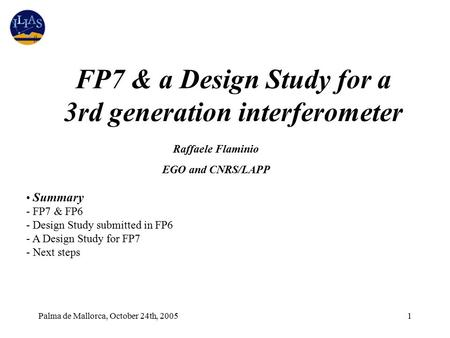 Palma de Mallorca, October 24th, 20051 Summary - FP7 & FP6 - Design Study submitted in FP6 - A Design Study for FP7 - Next steps Raffaele Flaminio EGO.