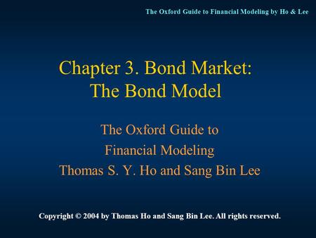 The Oxford Guide to Financial Modeling by Ho & Lee Chapter 3. Bond Market: The Bond Model The Oxford Guide to Financial Modeling Thomas S. Y. Ho and Sang.