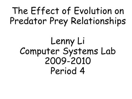 The Effect of Evolution on Predator Prey Relationships Lenny Li Computer Systems Lab 2009-2010 Period 4.