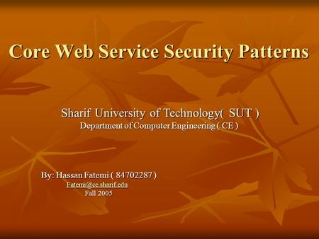 Core Web Service Security Patterns By: Hassan Fatemi ( 84702287 ) Fall 2005 Sharif University of Technology( SUT ) Department of Computer.