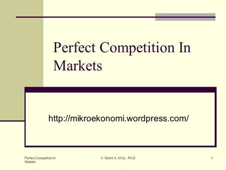 Perfect Competition In Markets Ir. Muhril A, M.Sc., Ph.D.1 Perfect Competition In Markets