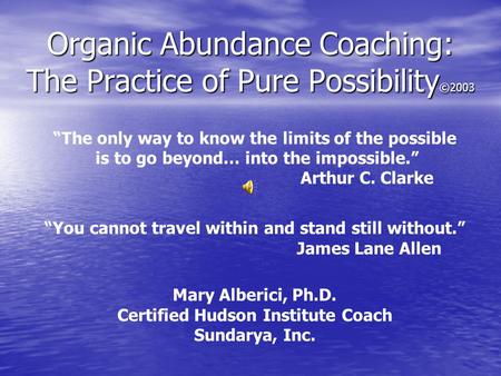 "Organic Abundance Coaching: The Practice of Pure Possibility ©2003 ""The only way to know the limits of the possible is to go beyond… into the impossible."""