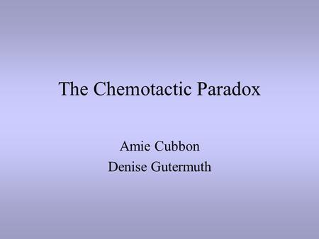 The Chemotactic Paradox Amie Cubbon Denise Gutermuth.