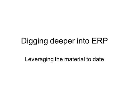 Digging deeper into ERP Leveraging the material to date.