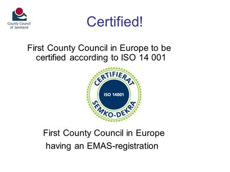 Certified! First County Council in Europe to be certified according to ISO 14 001 First County Council in Europe having an EMAS-registration.