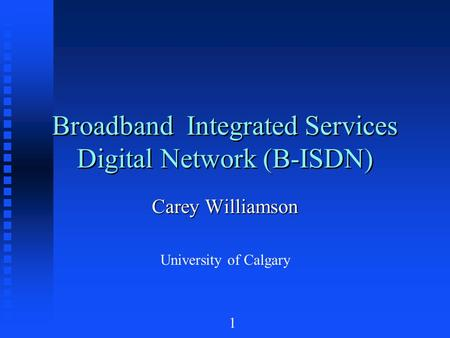 1 Broadband Integrated Services Digital Network (B-ISDN) Carey Williamson University of Calgary.