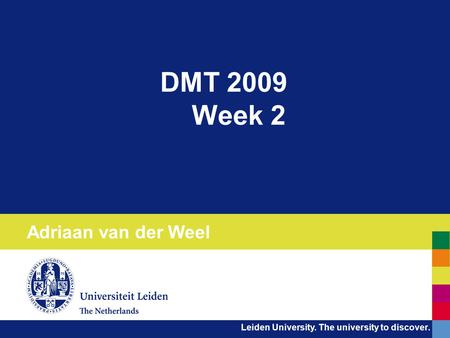 Leiden University. The university to discover. DMT 2009 Week 2 Adriaan van der Weel.
