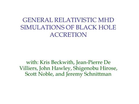 GENERAL RELATIVISTIC MHD SIMULATIONS OF BLACK HOLE ACCRETION with: Kris Beckwith, Jean-Pierre De Villiers, John Hawley, Shigenobu Hirose, Scott Noble,