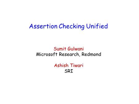 Assertion Checking Unified Sumit Gulwani Microsoft Research, Redmond Ashish Tiwari SRI.