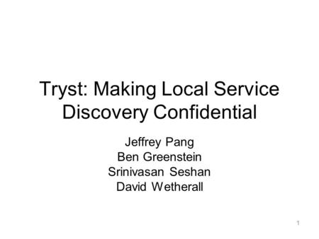 1 Tryst: Making Local Service Discovery Confidential Jeffrey Pang Ben Greenstein Srinivasan Seshan David Wetherall.