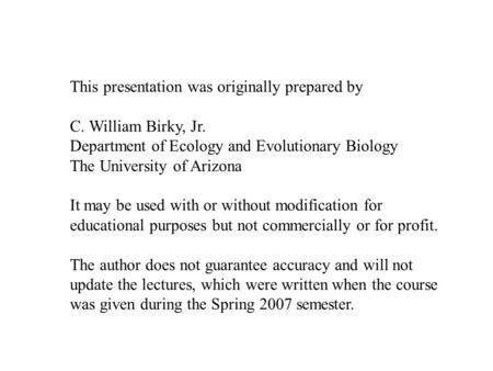 This presentation was originally prepared by C. William Birky, Jr. Department of Ecology and Evolutionary Biology The University of Arizona It may be used.
