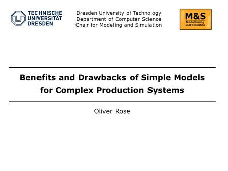 Oliver Rose Dresden University of Technology Department of Computer Science Chair for Modeling and Simulation Benefits and Drawbacks of Simple Models for.