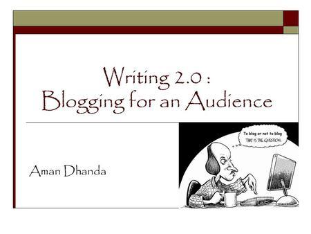 Writing 2.0 : Blogging for an Audience Aman Dhanda.