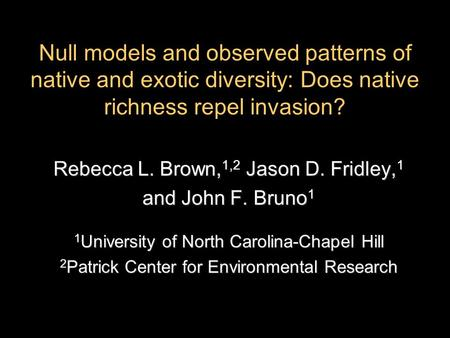 Null models and observed patterns of native and exotic diversity: Does native richness repel invasion? Rebecca L. Brown, 1,2 Jason D. Fridley, 1 and John.
