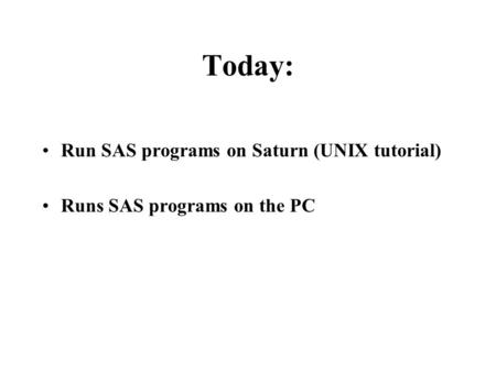 Today: Run SAS programs on Saturn (UNIX tutorial) Runs SAS programs on the PC.