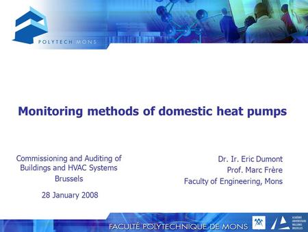 Monitoring methods of domestic heat pumps Dr. Ir. Eric Dumont Prof. Marc Frère Faculty of Engineering, Mons Commissioning and Auditing of Buildings and.