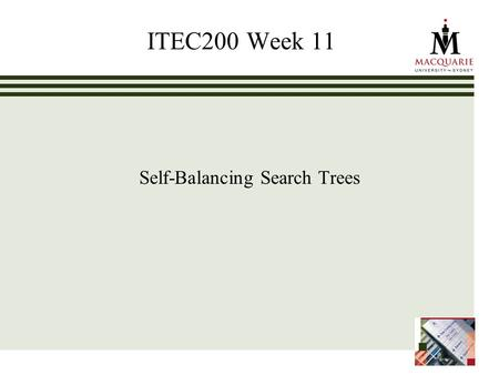 ITEC200 Week 11 Self-Balancing Search Trees. www.ics.mq.edu.au/ppdp 2 Learning Objectives Week 11 (ch 11) To understand the impact that balance has on.