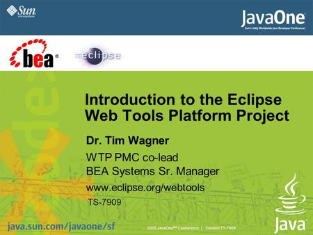 2005 JavaOne SM Conference | Session TS-7909 Introduction to the Eclipse Web Tools Platform Project Dr. Tim Wagner WTP PMC co-lead BEA Systems Sr. Manager.