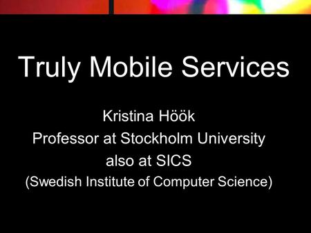 Truly Mobile Services Kristina Höök Professor at Stockholm University also at SICS (Swedish Institute of Computer Science)