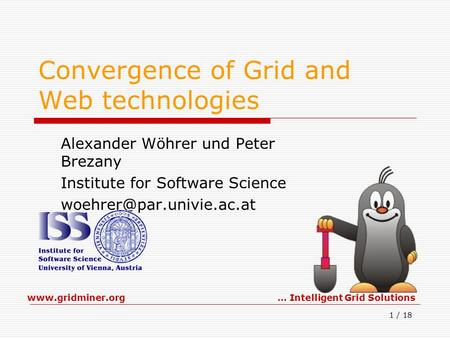 Www.gridminer.org… Intelligent Grid Solutions 1 / 18 Convergence of Grid and Web technologies Alexander Wöhrer und Peter Brezany Institute for Software.