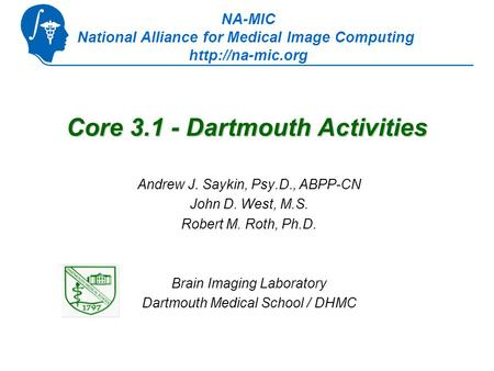 Core 3.1 - Dartmouth Activities Andrew J. Saykin, Psy.D., ABPP-CN John D. West, M.S. Robert M. Roth, Ph.D. Brain Imaging Laboratory Dartmouth Medical School.