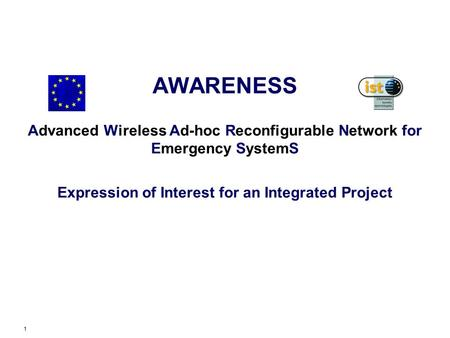1 AWARENESS Advanced Wireless Ad-hoc Reconfigurable Network for Emergency SystemS Expression of Interest for an Integrated Project.