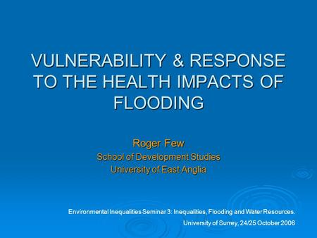 VULNERABILITY & RESPONSE TO THE HEALTH IMPACTS OF FLOODING Roger Few School of Development Studies University of East Anglia Environmental Inequalities.