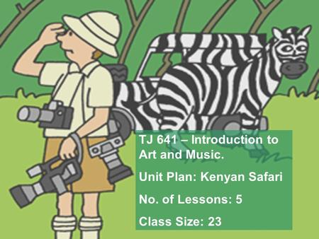 TJ 641 – Introduction to Art and Music. Unit Plan: Kenyan Safari No. of Lessons: 5 Class Size: 23.