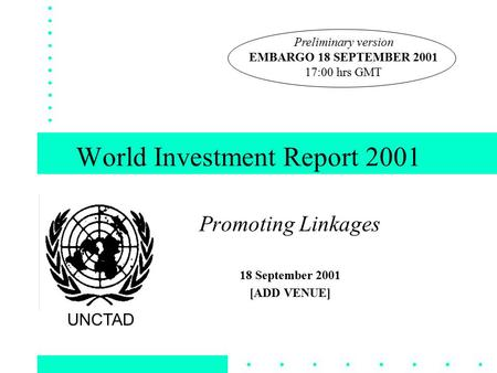World Investment Report 2001 Promoting Linkages 18 September 2001 [ADD VENUE] UNCTAD Preliminary version EMBARGO 18 SEPTEMBER 2001 17:00 hrs GMT.