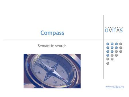 Compass Semantic search www.ovitas.no. 12.10.2006TMRA '062 Basics Knowledge model based information retrieval Fulltext search enhanced with Topic Maps.