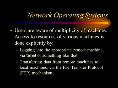 Network Operating Systems Users are aware of multiplicity of machines. Access to resources of various machines is done explicitly by: –Logging into the.
