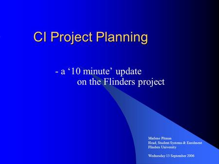 CI Project Planning - a '10 minute' update on the Flinders project Marlene Pitman Head, Student Systems & Enrolment Flinders University Wednesday 13 September.