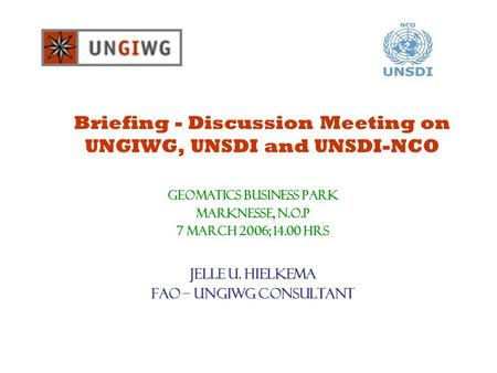 Briefing - Discussion Meeting on UNGIWG, UNSDI and UNSDI-NCO GeOMATICS BUSINESS PARK Marknesse, N.O.P 7 March 2006; 14.00 hrs Jelle U. Hielkema FAO – UNGIWG.