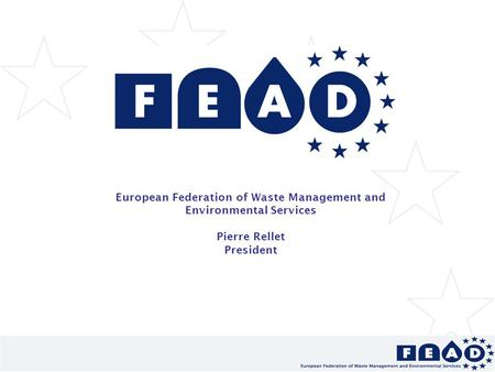 European Federation of Waste Management and Environmental Services Pierre Rellet President.