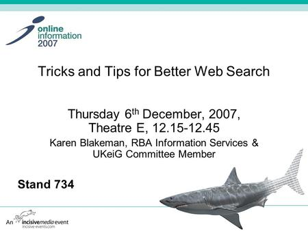 Tricks and Tips for Better Web Search Thursday 6 th December, 2007, Theatre E, 12.15-12.45 Karen Blakeman, RBA Information Services & UKeiG Committee Member.