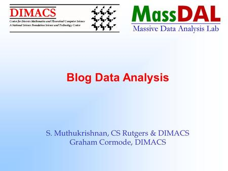Blog Data Analysis S. Muthukrishnan, CS Rutgers & DIMACS Graham Cormode, DIMACS.