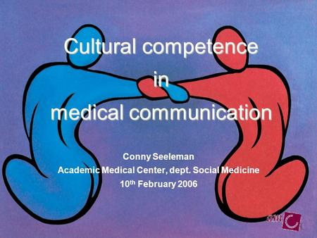 Cultural competence in medical communication Conny Seeleman Academic Medical Center, dept. Social Medicine 10 th February 2006.