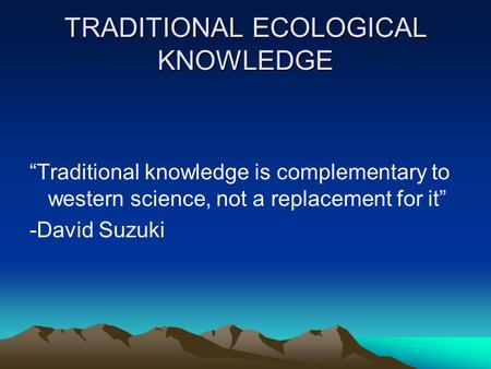 "TRADITIONAL ECOLOGICAL KNOWLEDGE ""Traditional knowledge is complementary to western science, not a replacement for it"" -David Suzuki."
