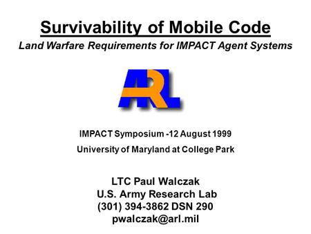 Survivability of Mobile Code Land Warfare Requirements for IMPACT Agent Systems IMPACT Symposium -12 August 1999 University of Maryland at College Park.