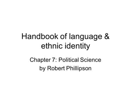 Handbook of language & ethnic identity Chapter 7: Political Science by Robert Phillipson.