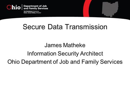 Secure Data Transmission James Matheke Information Security Architect Ohio Department of Job and Family Services.