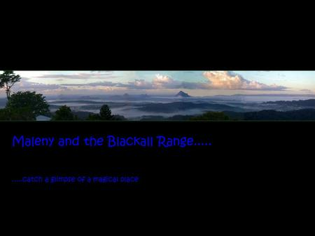 Maleny and the Blackall Range..... …..catch a glimpse of a magical place.