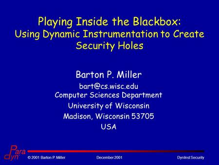 © 2001 Barton P. MillerDecember 2001DynInst Security Playing Inside the Blackbox: Using Dynamic Instrumentation to Create Security Holes Barton P. Miller.
