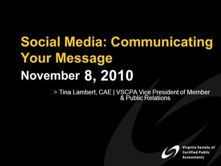 Social Media: Communicating Your Message November 8, 2010 > Tina Lambert, CAE | VSCPA Vice President of Member & Public Relations.