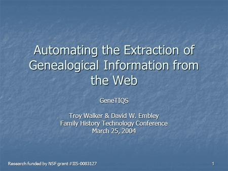 1 Automating the Extraction of Genealogical Information from the Web GeneTIQS Troy Walker & David W. Embley Family History Technology Conference March.